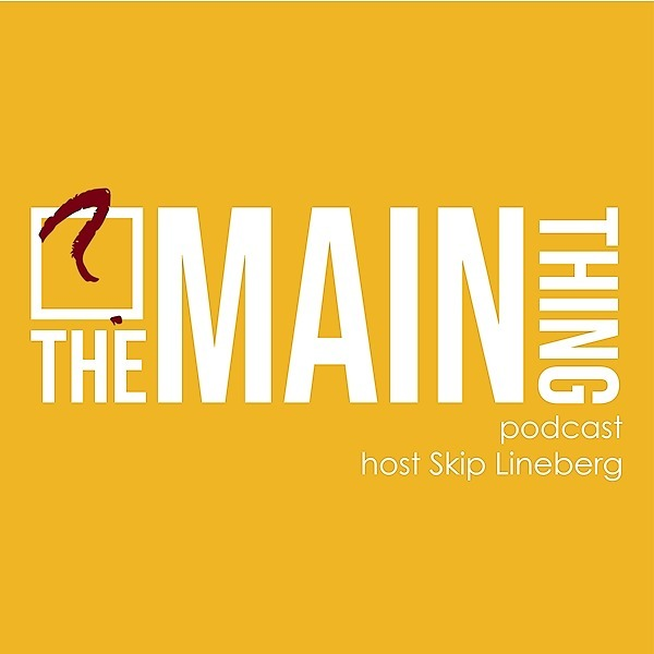 Need Some Wisdom? Check out one of my favorite podcasts, The Main Thing Podcast hosted by Skip Lineberg