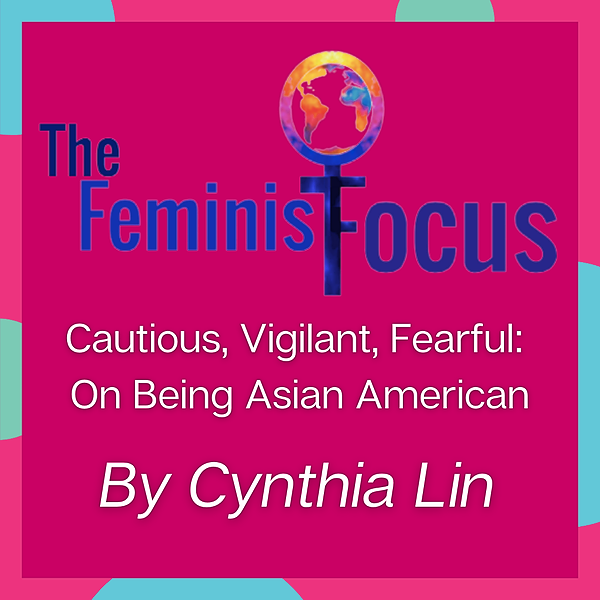 The Feminist Focus- Cautious, Vigilant, Fearful: On Being Asian American