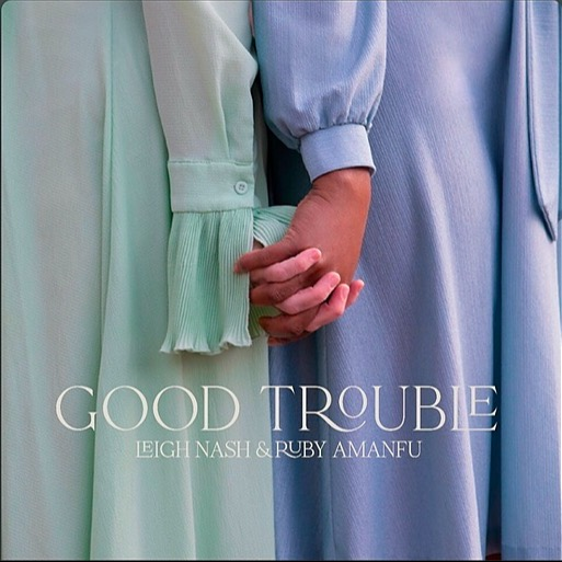 GOOD TROUBLE - LEIGH NASH & RUBY AMANFU